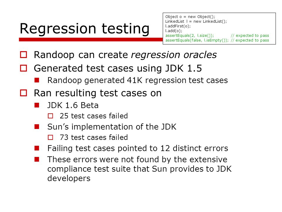 Regression testing Randoop can create regression oracles Generated test cases using JDK 1.5 Randoop generated 41K regression test cases Ran resulting test cases on JDK 1.6 Beta 25 test cases failed Suns implementation of the JDK 73 test cases failed Failing test cases pointed to 12 distinct errors These errors were not found by the extensive compliance test suite that Sun provides to JDK developers Object o = new Object(); LinkedList l = new LinkedList(); l.addFirst(o); l.add(o); assertEquals(2, l.size()); // expected to pass assertEquals(false, l.isEmpty()); // expected to pass