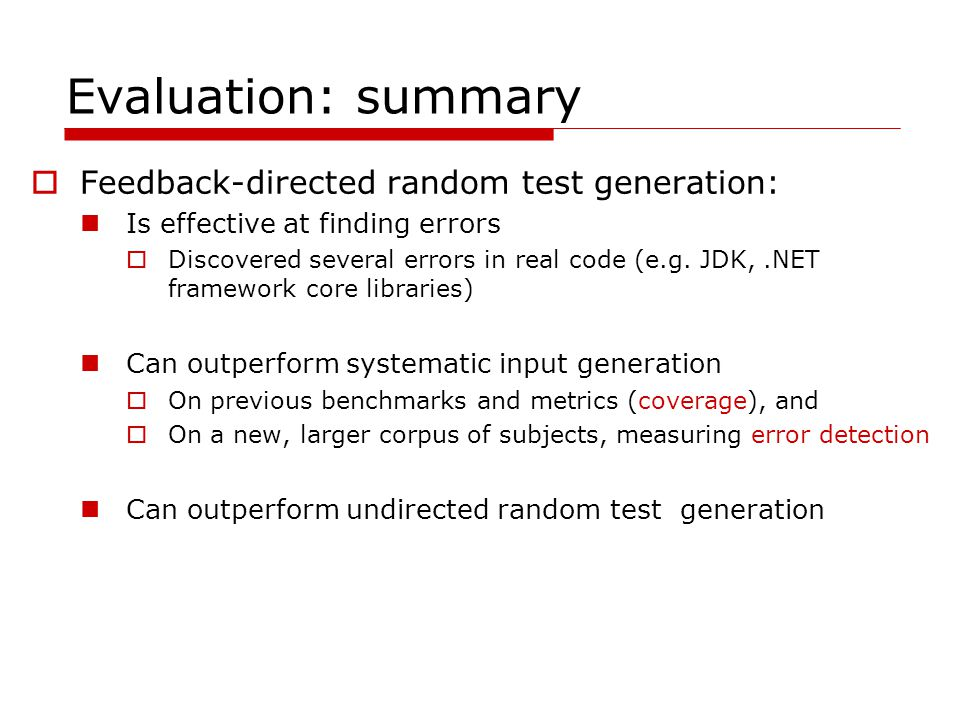 Evaluation: summary Feedback-directed random test generation: Is effective at finding errors Discovered several errors in real code (e.g.