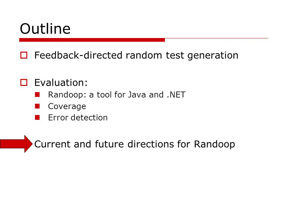 Outline Feedback-directed random test generation Evaluation: Randoop: a tool for Java and.NET Coverage Error detection Current and future directions for Randoop