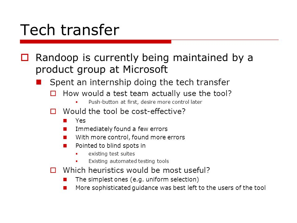 Tech transfer Randoop is currently being maintained by a product group at Microsoft Spent an internship doing the tech transfer How would a test team