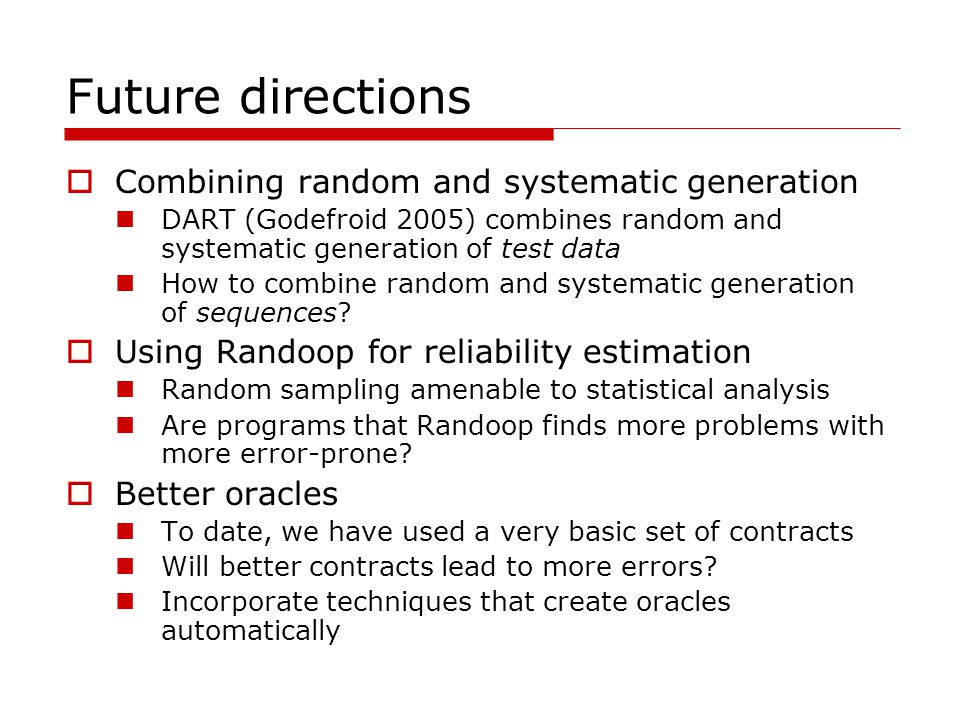 Future directions Combining random and systematic generation DART (Godefroid 2005) combines random and systematic generation of test data How to combi