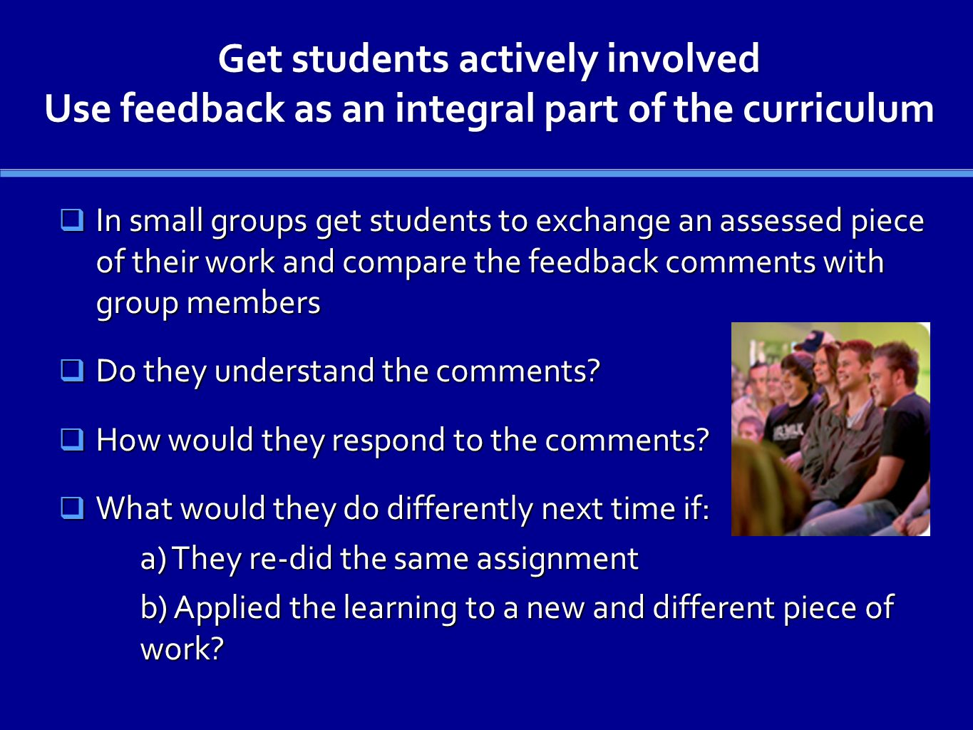 Get students actively involved Use feedback as an integral part of the curriculum In small groups get students to exchange an assessed piece of their work and compare the feedback comments with group members In small groups get students to exchange an assessed piece of their work and compare the feedback comments with group members Do they understand the comments.