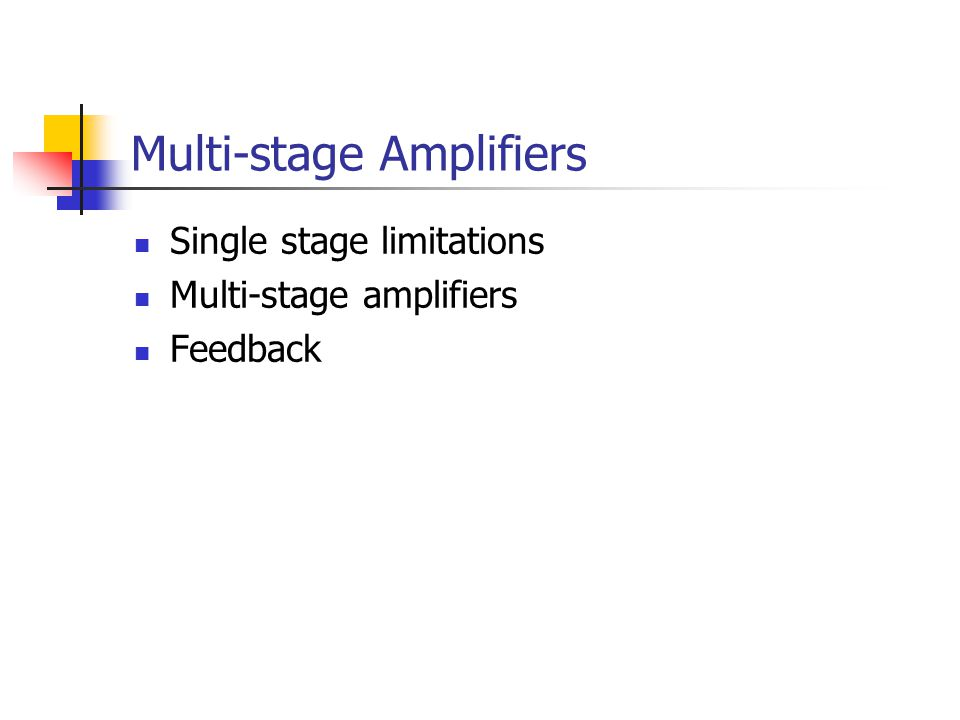 Multi-stage Amplifiers Single stage limitations Multi-stage amplifiers Feedback