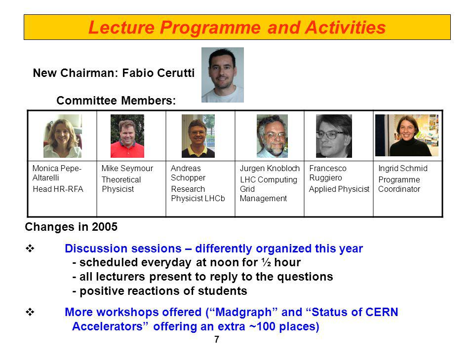 Lecture Programme and Activities New Chairman: Fabio Cerutti Committee Members: 7 Monica Pepe- Altarelli Head HR-RFA Mike Seymour Theoretical Physicist Andreas Schopper Research Physicist LHCb Jurgen Knobloch LHC Computing Grid Management Francesco Ruggiero Applied Physicist Ingrid Schmid Programme Coordinator Changes in 2005 Discussion sessions – differently organized this year - scheduled everyday at noon for ½ hour - all lecturers present to reply to the questions - positive reactions of students More workshops offered (Madgraph and Status of CERN Accelerators offering an extra ~100 places)