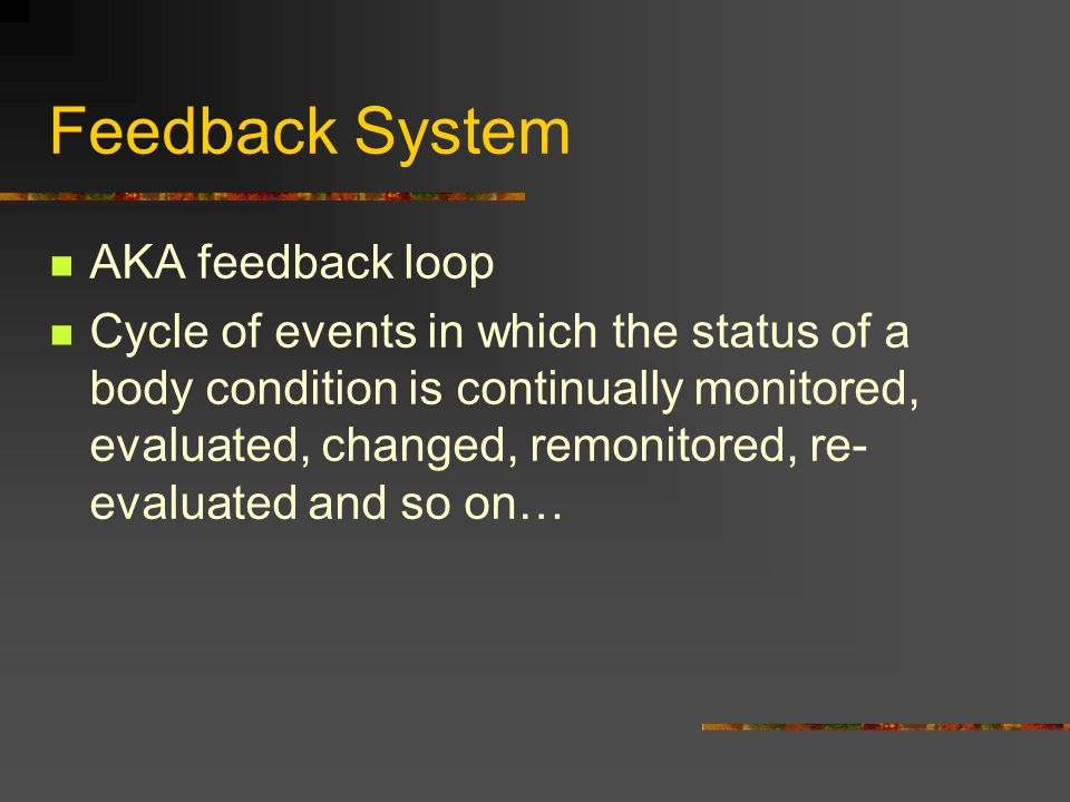 Feedback System AKA feedback loop Cycle of events in which the status of a body condition is continually monitored, evaluated, changed, remonitored, r