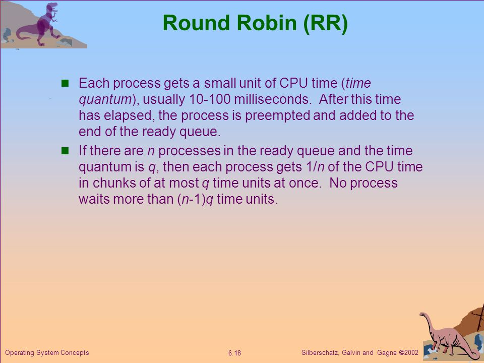 Silberschatz, Galvin and Gagne 2002 6.18 Operating System Concepts Round Robin (RR) Each process gets a small unit of CPU time (time quantum), usually
