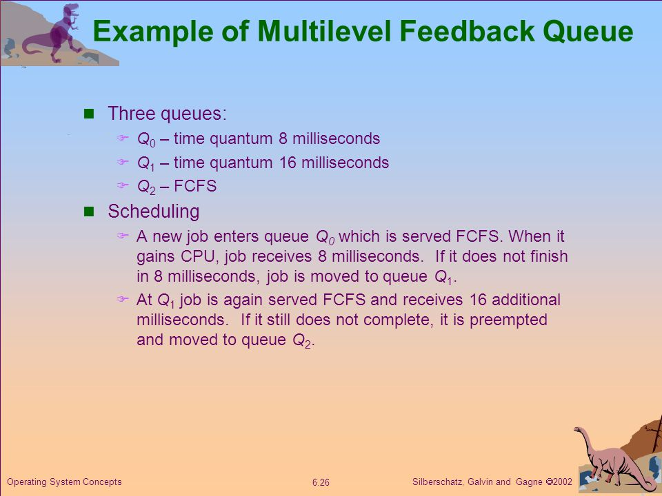 Silberschatz, Galvin and Gagne 2002 6.26 Operating System Concepts Example of Multilevel Feedback Queue Three queues: Q 0 – time quantum 8 millisecond