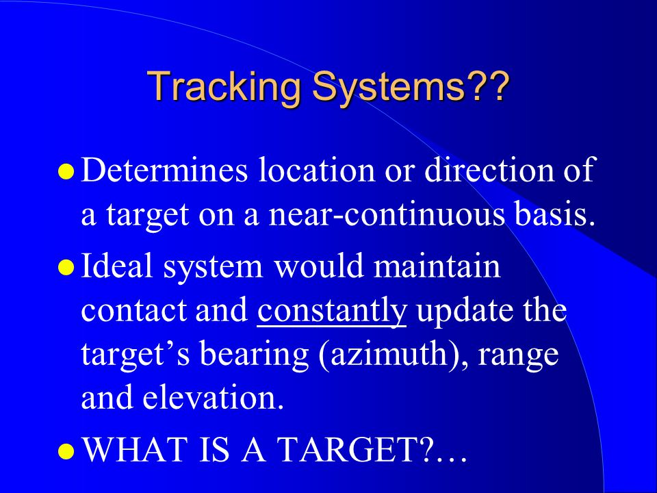 Tracking Systems?? l Determines location or direction of a target on a near-continuous basis. l Ideal system would maintain contact and constantly upd