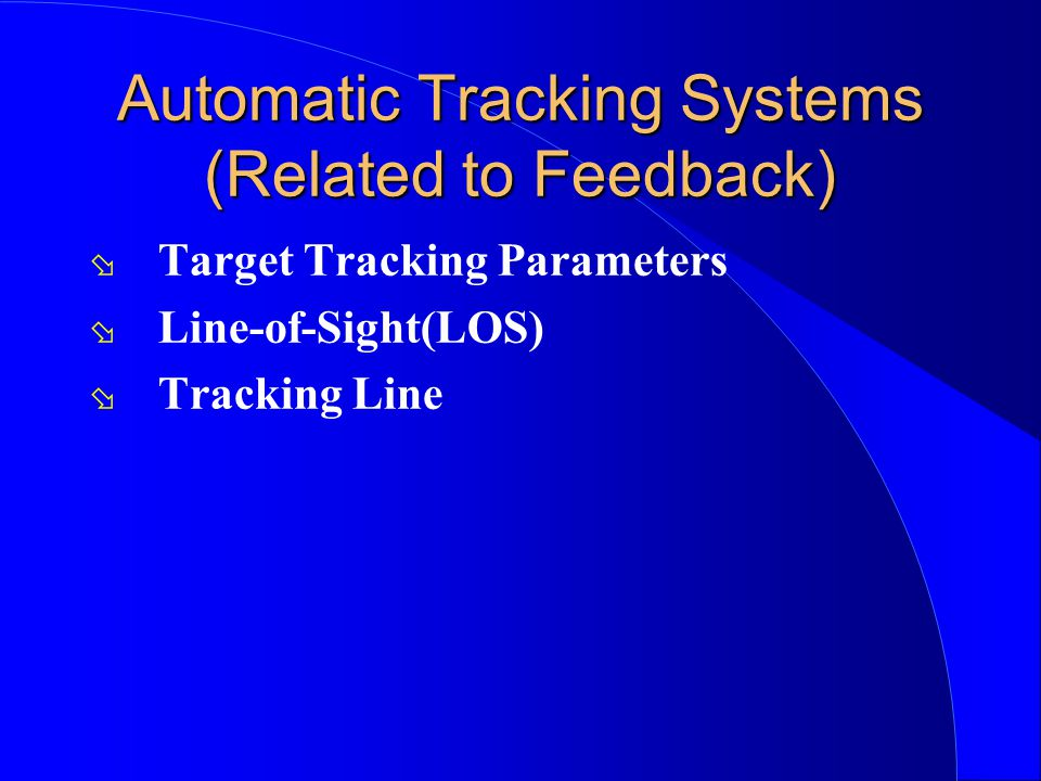 Automatic Tracking Systems (Related to Feedback) ø Target Tracking Parameters ø Line-of-Sight(LOS) ø Tracking Line