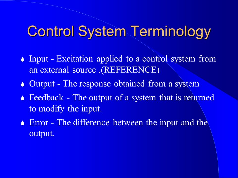 Control System Terminology S Input - Excitation applied to a control system from an external source.(REFERENCE) S Output - The response obtained from