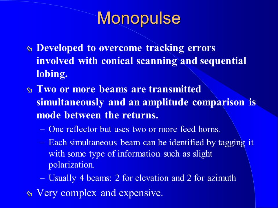 Monopulse ø Developed to overcome tracking errors involved with conical scanning and sequential lobing. ø Two or more beams are transmitted simultaneo