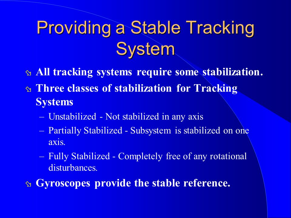 Providing a Stable Tracking System ø All tracking systems require some stabilization. ø Three classes of stabilization for Tracking Systems –Unstabili