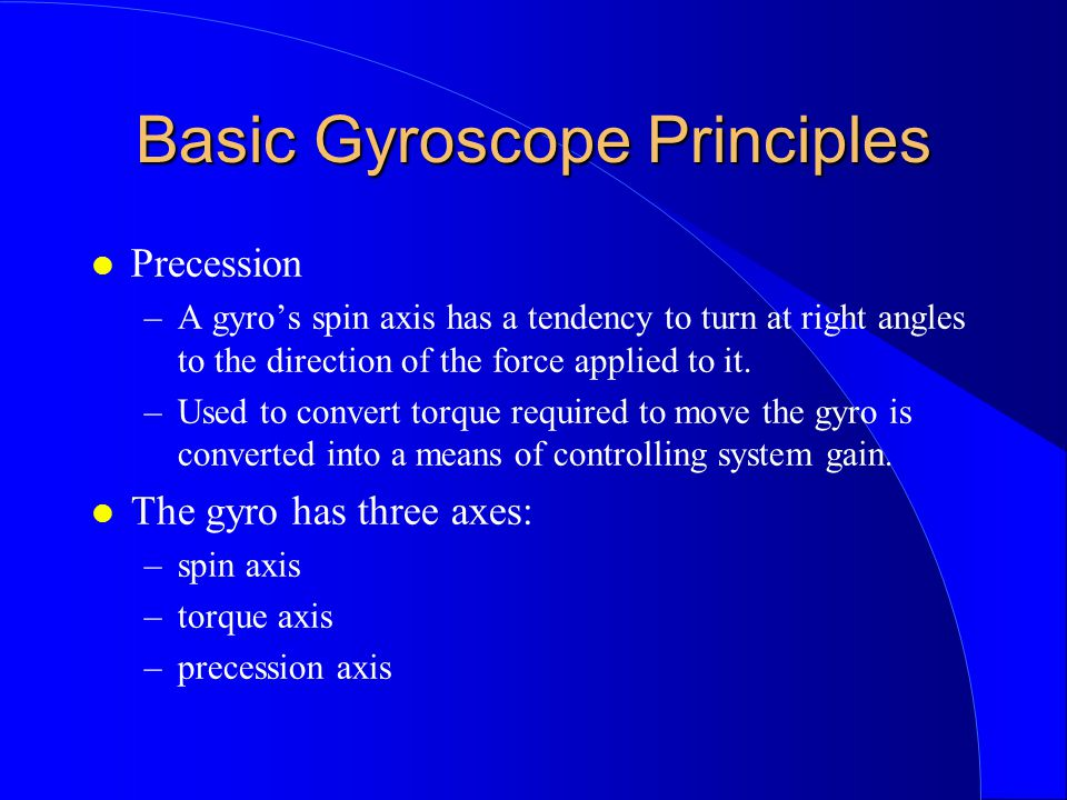 Basic Gyroscope Principles l Precession –A gyros spin axis has a tendency to turn at right angles to the direction of the force applied to it. –Used t