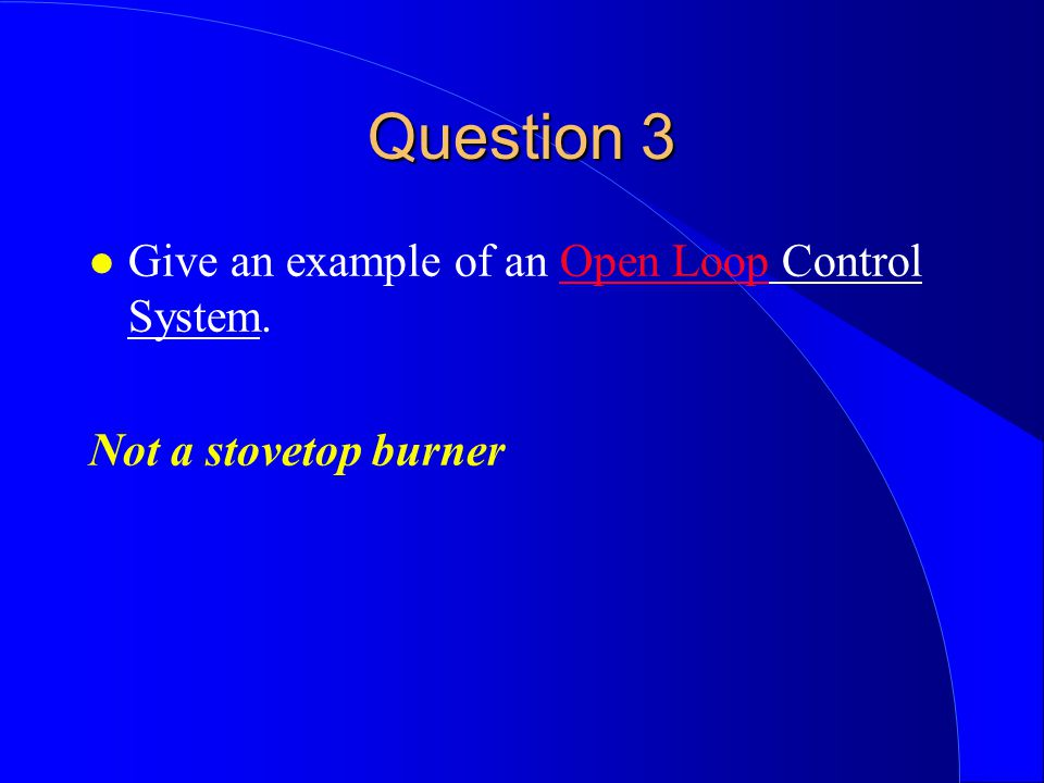 Question 3 l Give an example of an Open Loop Control System. Not a stovetop burner