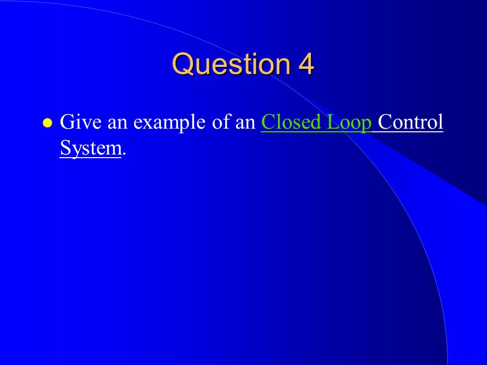 Question 4 l Give an example of an Closed Loop Control System.