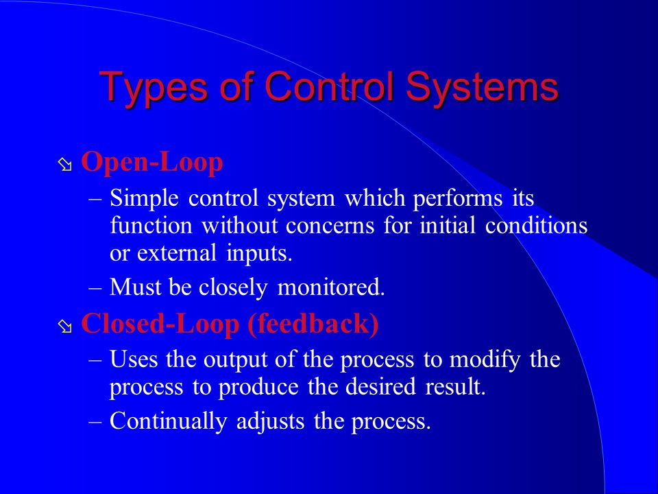 Types of Control Systems ø Open-Loop –Simple control system which performs its function without concerns for initial conditions or external inputs. –M