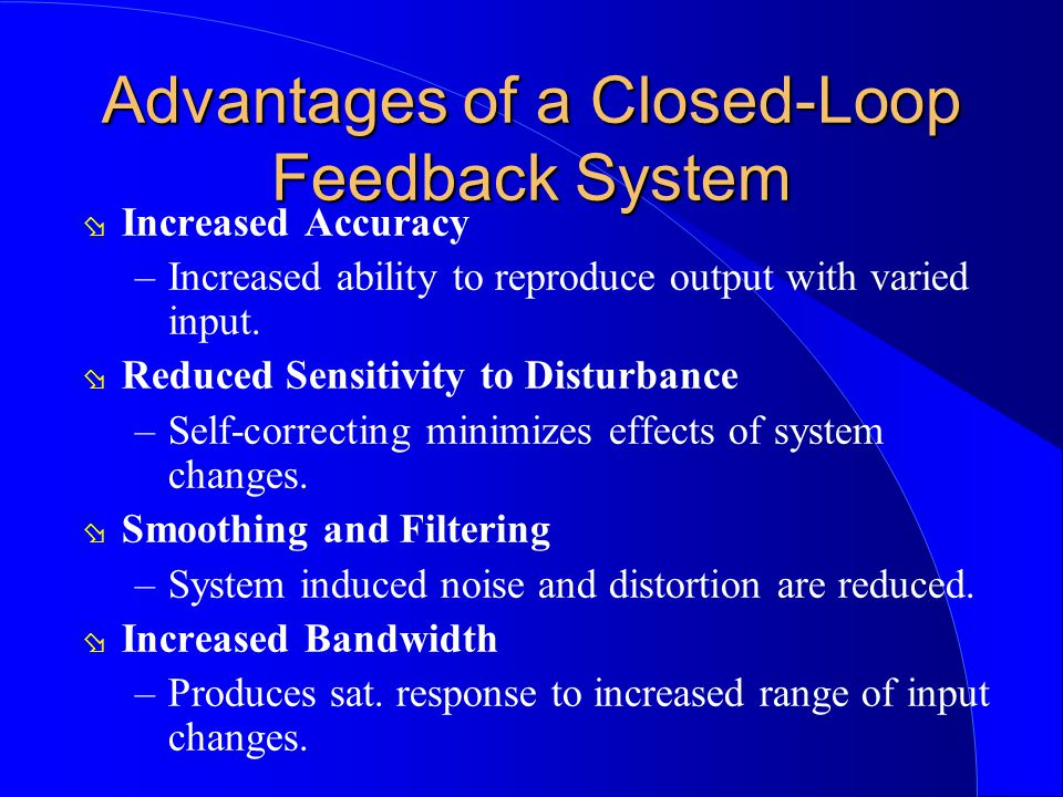 Advantages of a Closed-Loop Feedback System ø Increased Accuracy –Increased ability to reproduce output with varied input. ø Reduced Sensitivity to Di