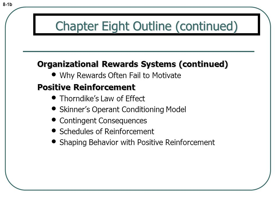 Organizational Rewards Systems (continued) Why Rewards Often Fail to Motivate Positive Reinforcement Thorndikes Law of Effect Skinners Operant Conditi