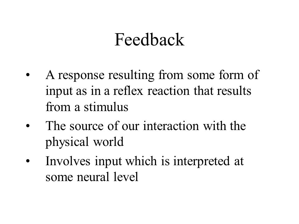 Feedback A response resulting from some form of input as in a reflex reaction that results from a stimulus The source of our interaction with the phys