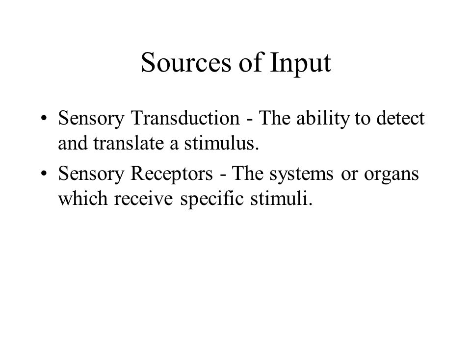 Sources of Input Sensory Transduction - The ability to detect and translate a stimulus. Sensory Receptors - The systems or organs which receive specif