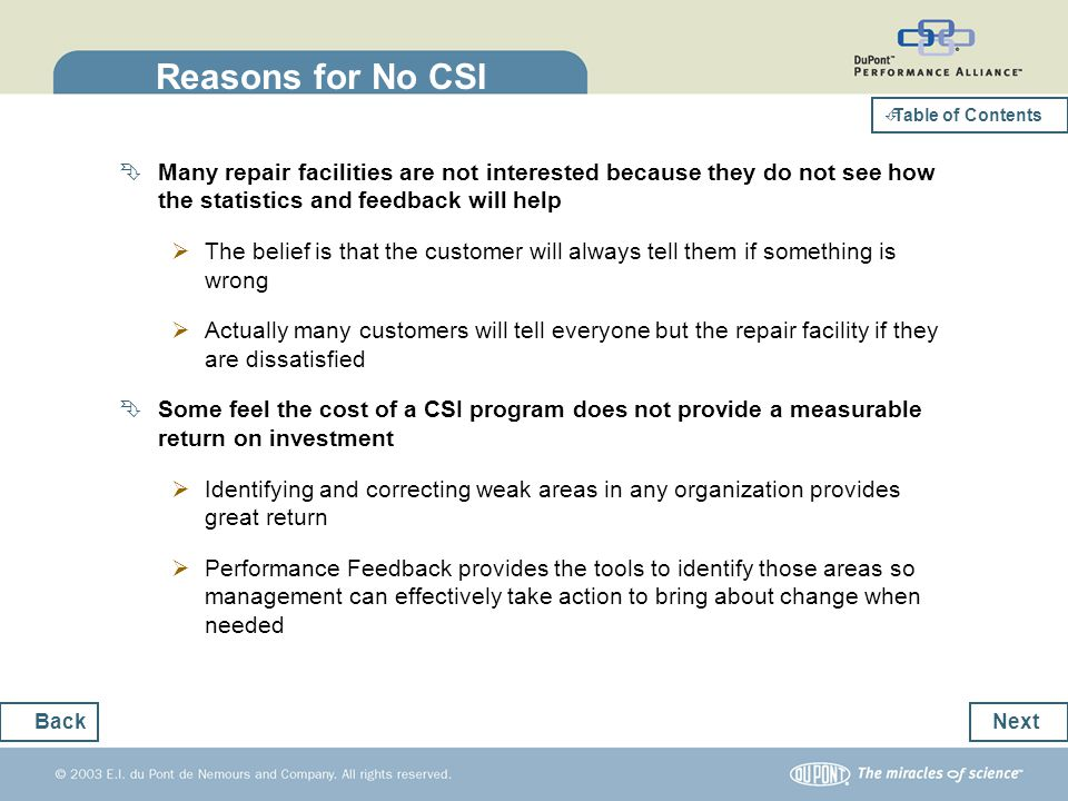 How CSI Data is Used CSI data is currently being used primarily to react to unhappy customers Primarily used to transmit bad CSI surveys to the repair facility so they can call the customer and hopefully resolve the problem This is a reactive approach Also used for statistical comparison Does not provide enough information to indicate the exact cause of the low or high scores No tools to pinpoint weaknesses or strengths Not enough detail to reward performance or find solutions Next Back Table of Contents