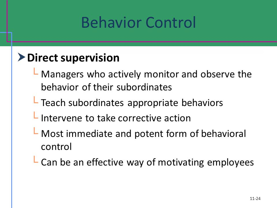 Behavior Control Direct supervision Managers who actively monitor and observe the behavior of their subordinates Teach subordinates appropriate behaviors Intervene to take corrective action Most immediate and potent form of behavioral control Can be an effective way of motivating employees 11-24