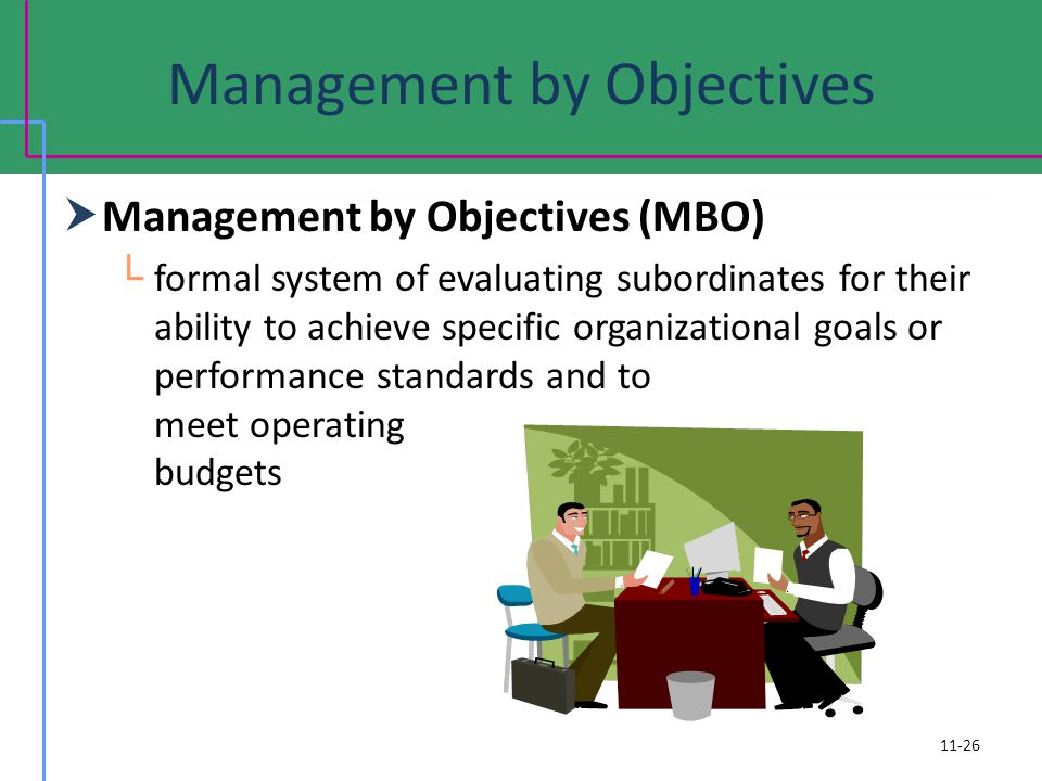 Management by Objectives Management by Objectives (MBO) formal system of evaluating subordinates for their ability to achieve specific organizational goals or performance standards and to meet operating budgets 11-26