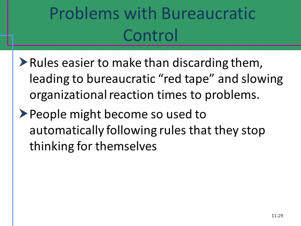 Problems with Bureaucratic Control Rules easier to make than discarding them, leading to bureaucratic red tape and slowing organizational reaction times to problems.