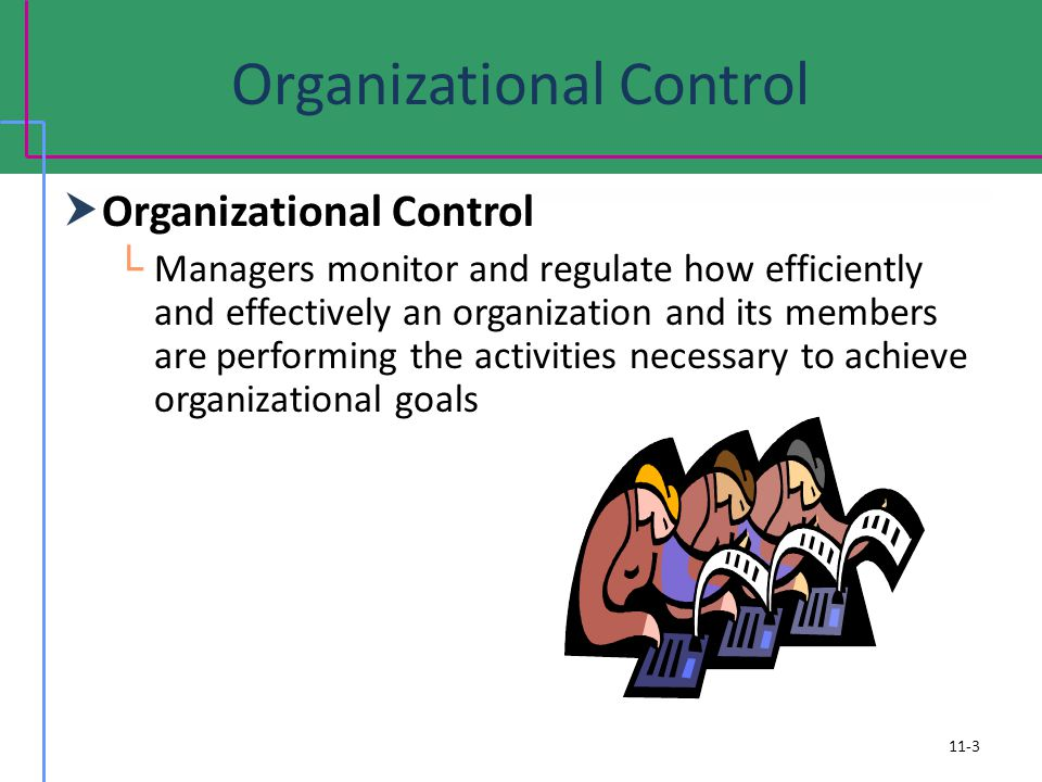 Organizational Control Managers monitor and regulate how efficiently and effectively an organization and its members are performing the activities nec