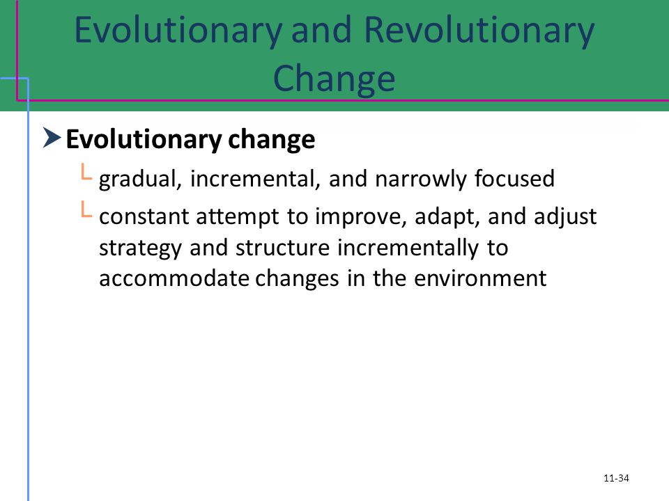 Evolutionary and Revolutionary Change Evolutionary change gradual, incremental, and narrowly focused constant attempt to improve, adapt, and adjust strategy and structure incrementally to accommodate changes in the environment 11-34