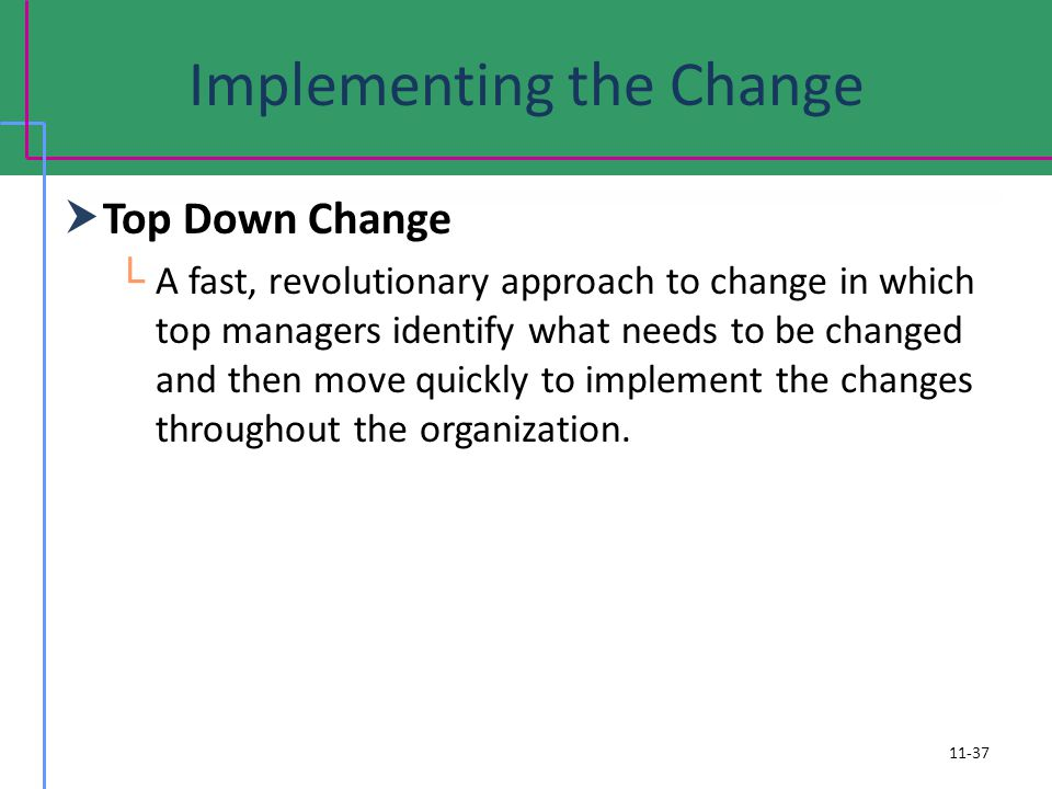 Implementing the Change Top Down Change A fast, revolutionary approach to change in which top managers identify what needs to be changed and then move quickly to implement the changes throughout the organization.