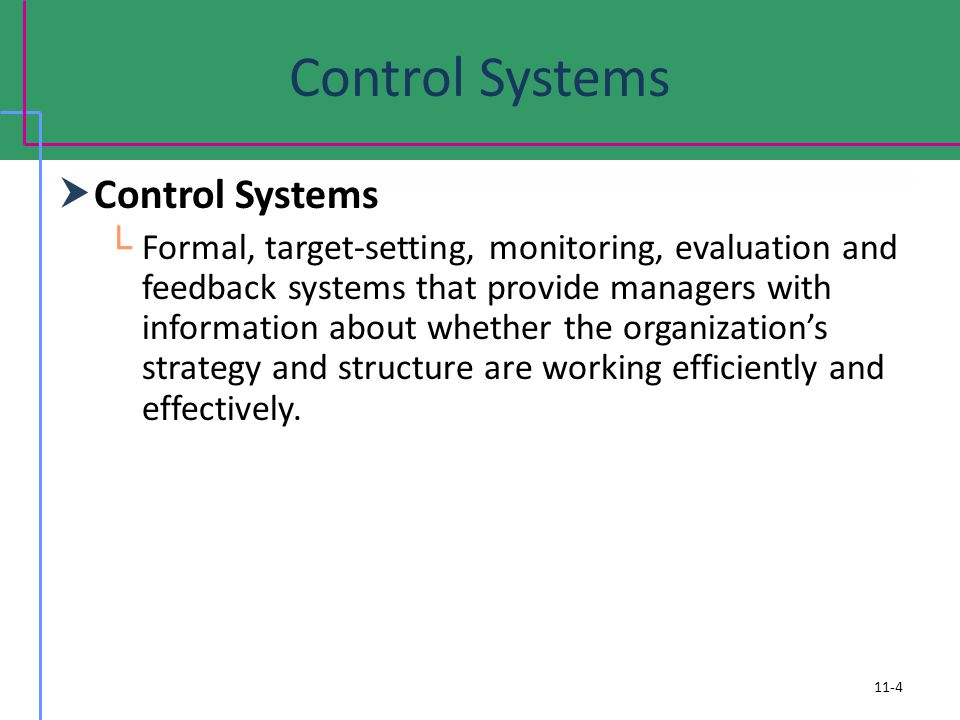 Control Systems Formal, target-setting, monitoring, evaluation and feedback systems that provide managers with information about whether the organizations strategy and structure are working efficiently and effectively.