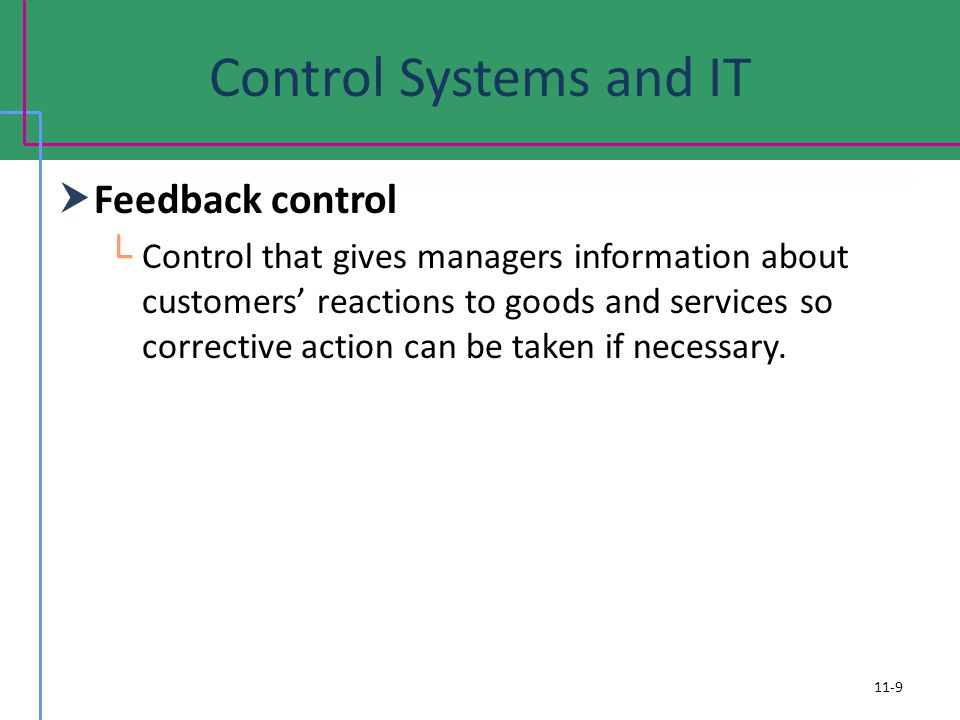 Control Systems and IT Feedback control Control that gives managers information about customers reactions to goods and services so corrective action c