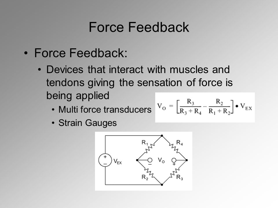 Force Feedback Force Feedback: Devices that interact with muscles and tendons giving the sensation of force is being applied Multi force transducers Strain Gauges