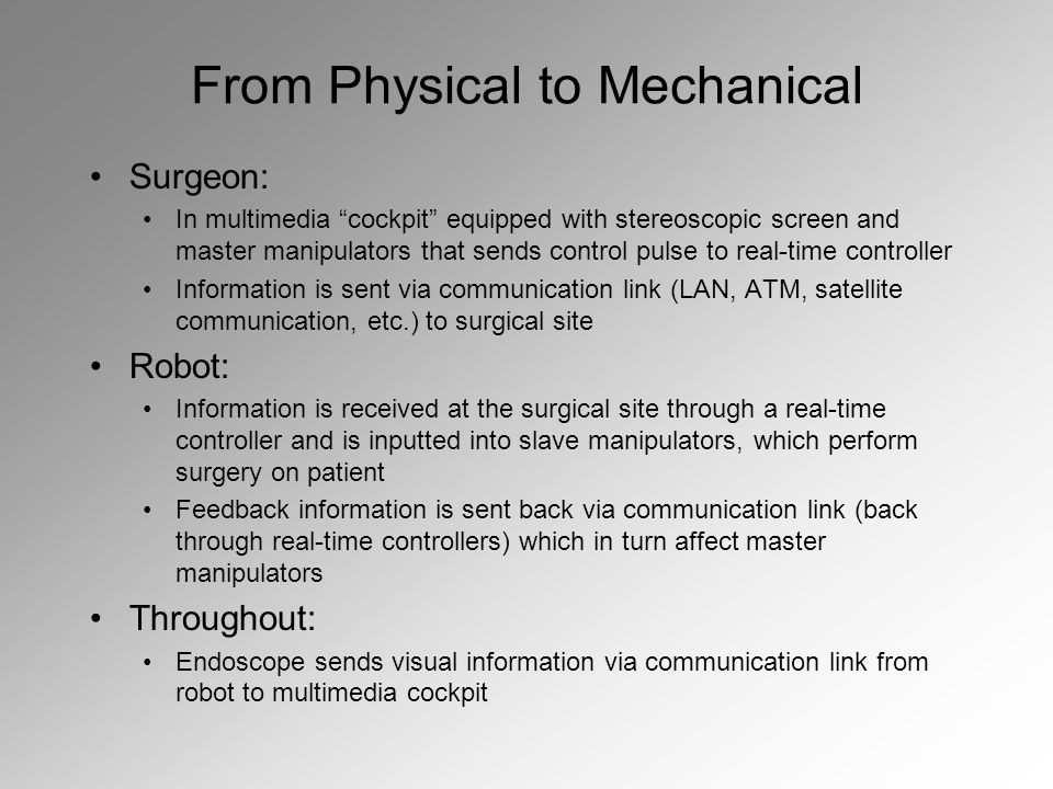 From Physical to Mechanical Surgeon: In multimedia cockpit equipped with stereoscopic screen and master manipulators that sends control pulse to real-time controller Information is sent via communication link (LAN, ATM, satellite communication, etc.) to surgical site Robot: Information is received at the surgical site through a real-time controller and is inputted into slave manipulators, which perform surgery on patient Feedback information is sent back via communication link (back through real-time controllers) which in turn affect master manipulators Throughout: Endoscope sends visual information via communication link from robot to multimedia cockpit