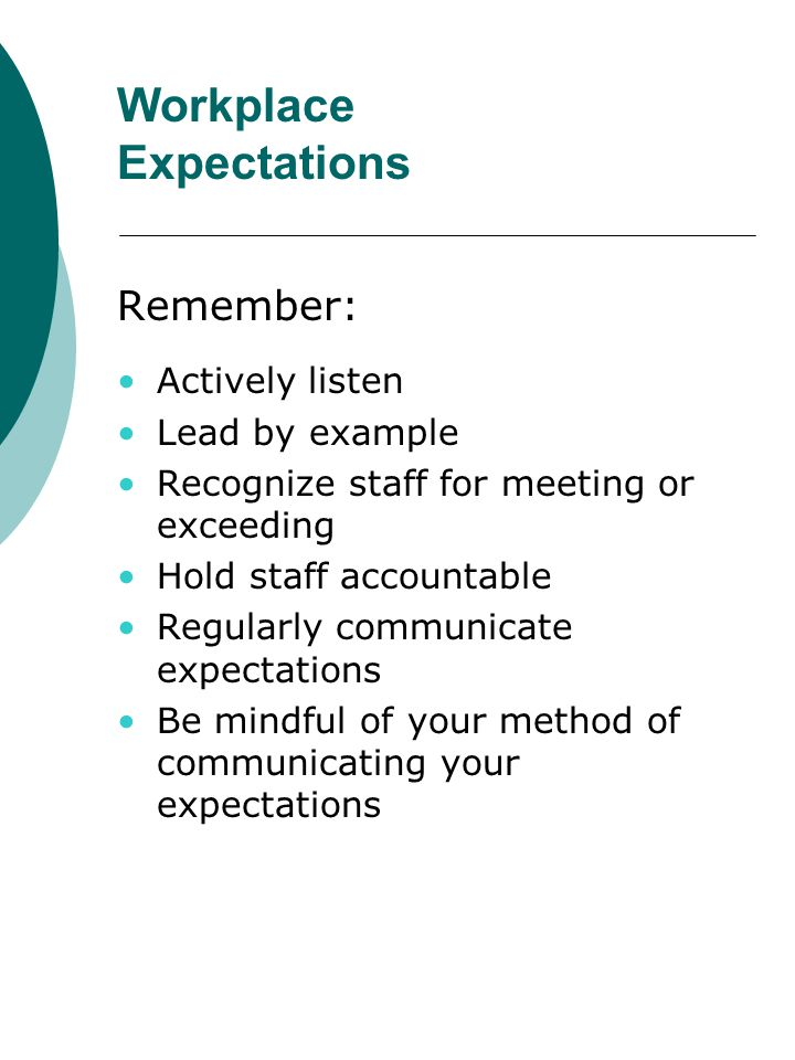 Workplace Expectations Remember: Actively listen Lead by example Recognize staff for meeting or exceeding Hold staff accountable Regularly communicate
