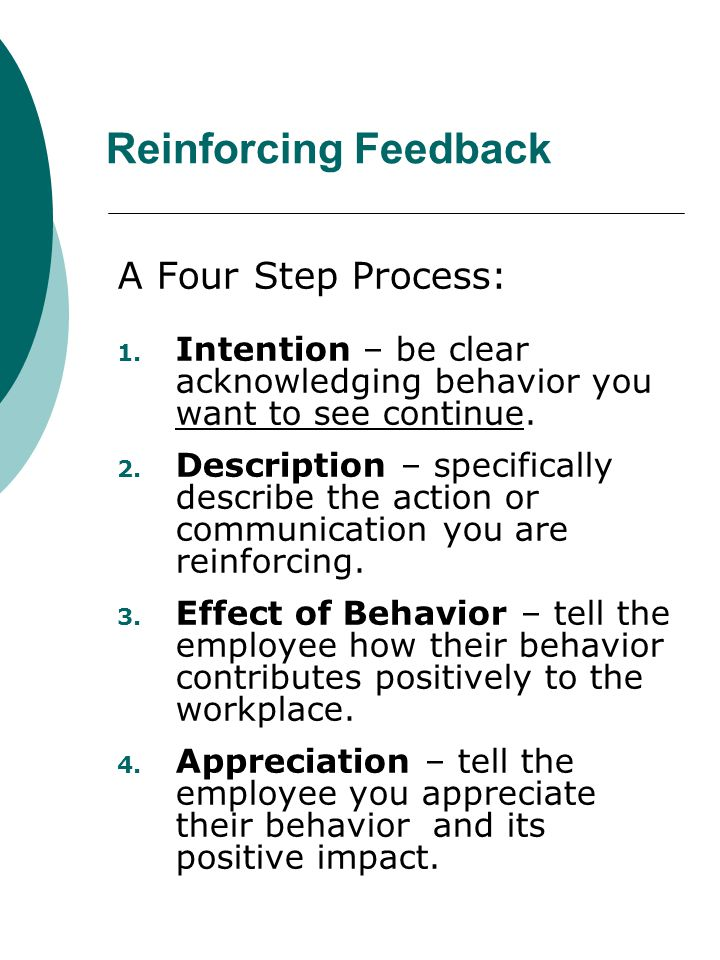 Reinforcing Feedback A Four Step Process: 1. Intention – be clear acknowledging behavior you want to see continue. 2. Description – specifically descr
