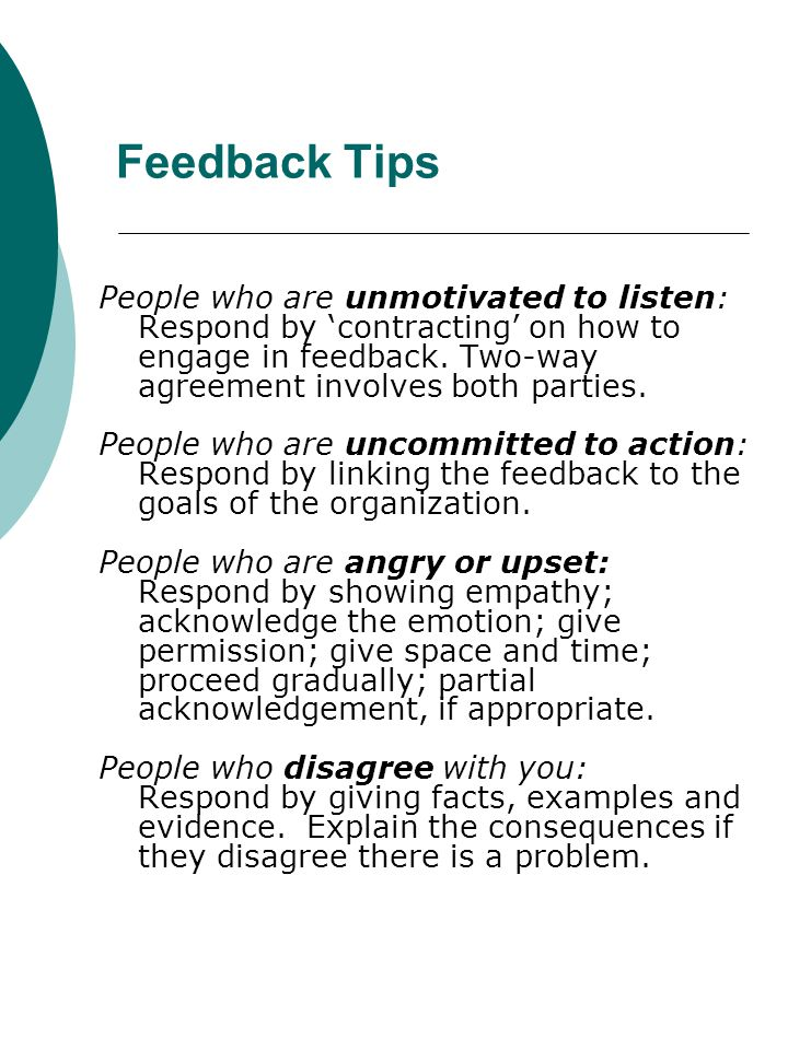 Feedback Tips People who are unmotivated to listen: Respond by contracting on how to engage in feedback. Two-way agreement involves both parties. Peop