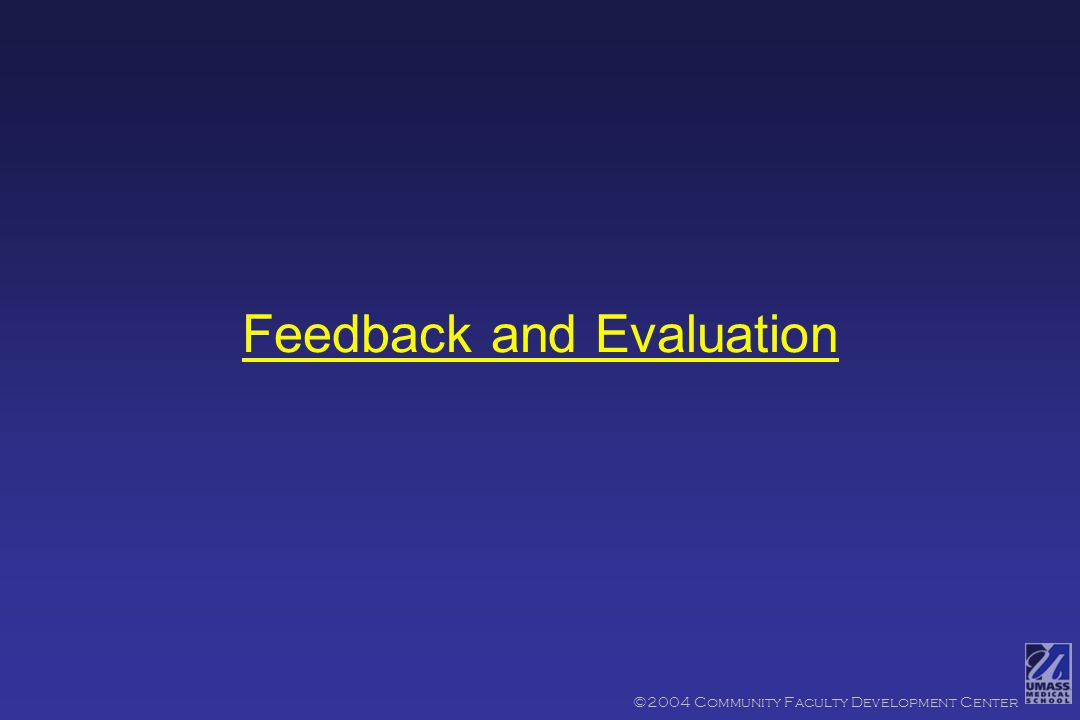 Advantage to the Preceptor: 4 More Effective Feedback 4 More reliable/valid grade Objectives ©2004 Community Faculty Development Center