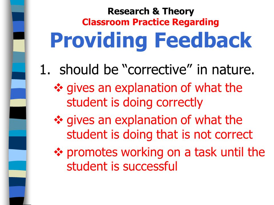 Research & Theory Classroom Practice Regarding Providing Feedback 1. should be corrective in nature. gives an explanation of what the student is doing