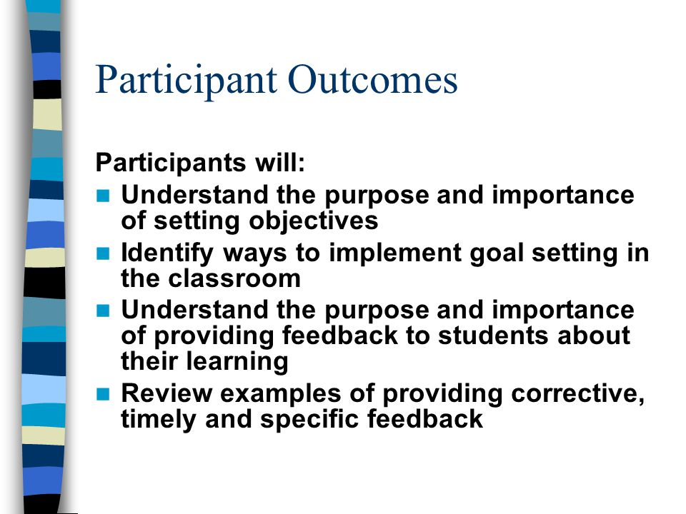 Participant Outcomes Participants will: Understand the purpose and importance of setting objectives Identify ways to implement goal setting in the classroom Understand the purpose and importance of providing feedback to students about their learning Review examples of providing corrective, timely and specific feedback