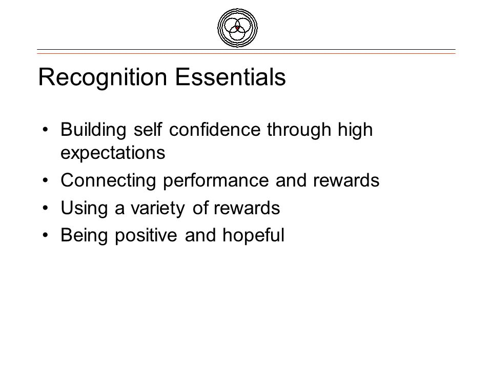 Recognition Essentials Building self confidence through high expectations Connecting performance and rewards Using a variety of rewards Being positive and hopeful