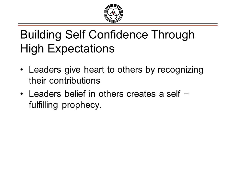 Building Self Confidence Through High Expectations Leaders give heart to others by recognizing their contributions Leaders belief in others creates a self – fulfilling prophecy.