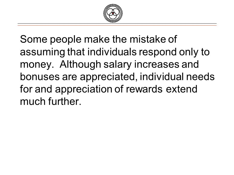 Some people make the mistake of assuming that individuals respond only to money.