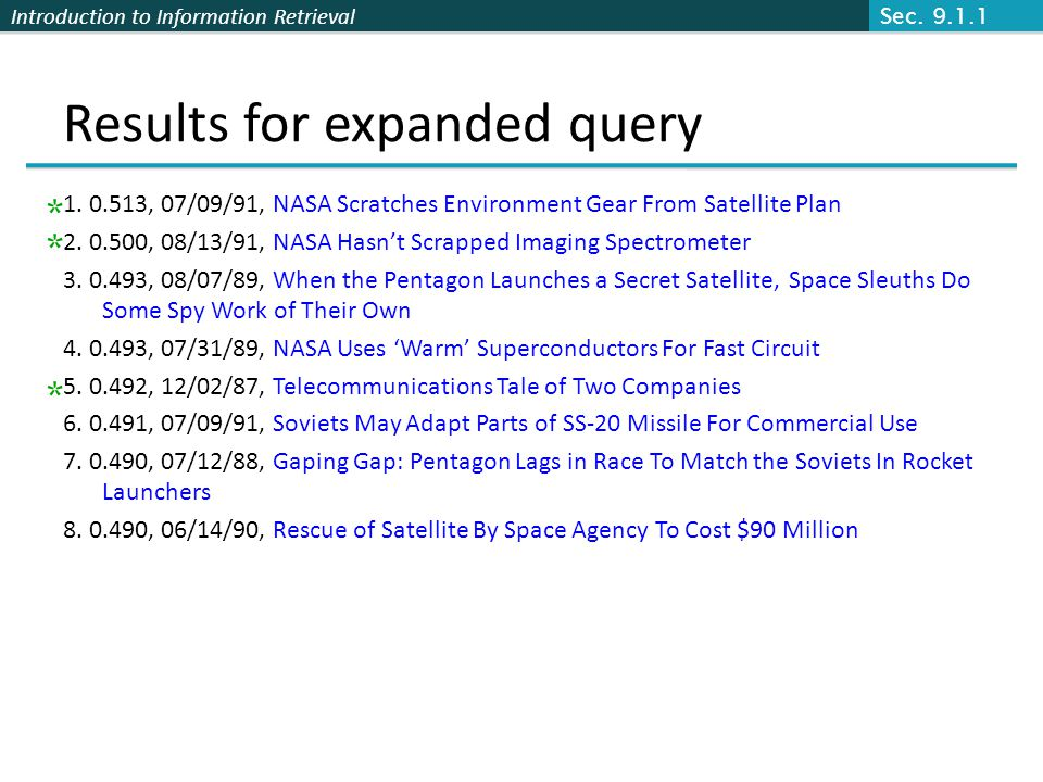 Introduction to Information Retrieval Results for expanded query 1. 0.513, 07/09/91, NASA Scratches Environment Gear From Satellite Plan 2. 0.500, 08/