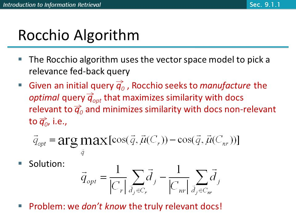 Introduction to Information Retrieval Rocchio Algorithm The Rocchio algorithm uses the vector space model to pick a relevance fed-back query Given an