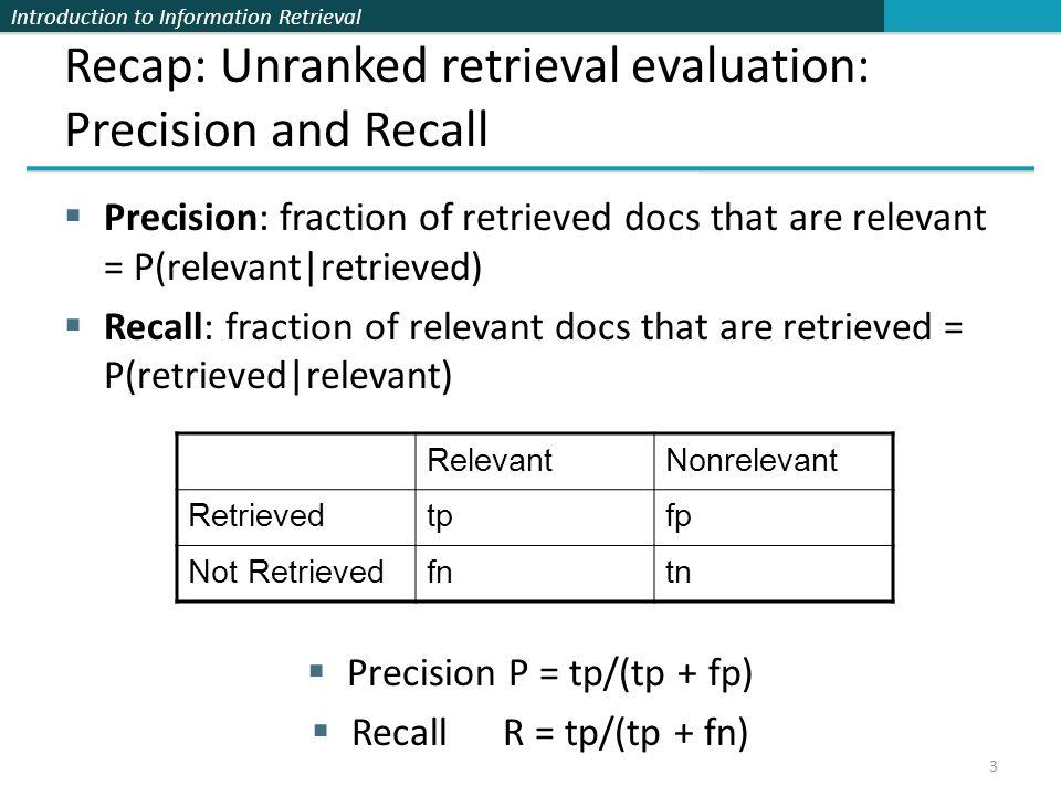 Introduction to Information Retrieval 3 Recap: Unranked retrieval evaluation: Precision and Recall Precision: fraction of retrieved docs that are rele