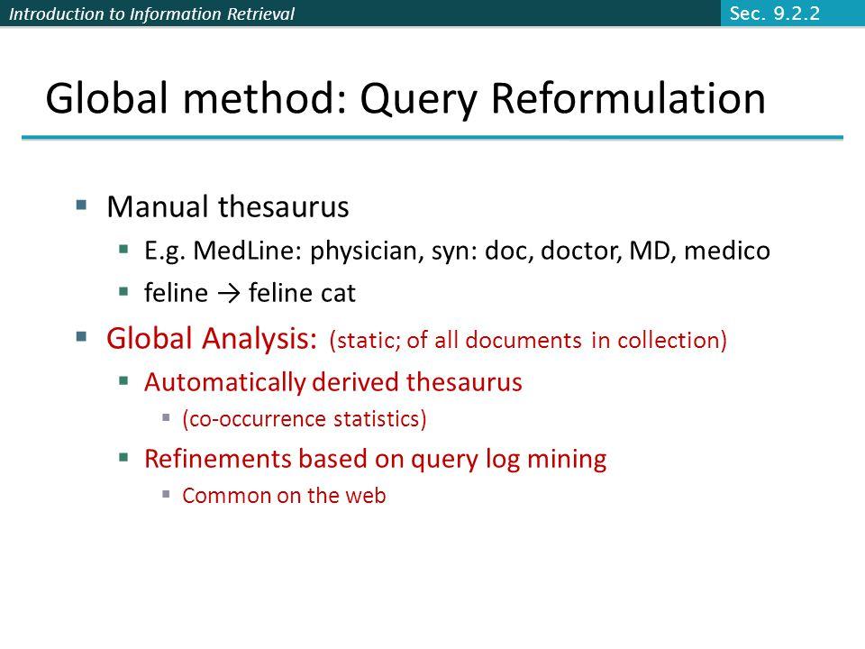 Introduction to Information Retrieval Global method: Query Reformulation Manual thesaurus E.g. MedLine: physician, syn: doc, doctor, MD, medico feline