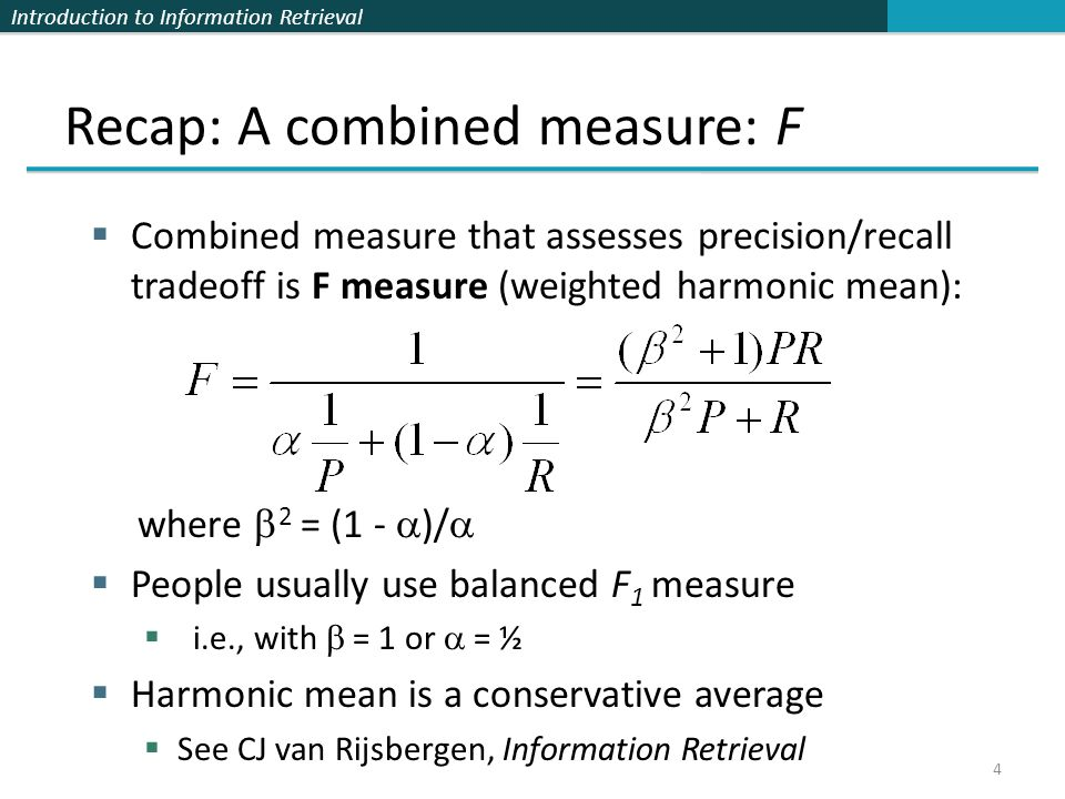 Introduction to Information Retrieval 4 Recap: A combined measure: F Combined measure that assesses precision/recall tradeoff is F measure (weighted h