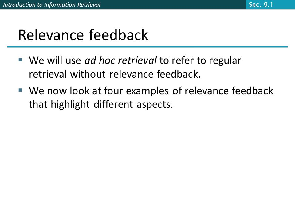 Introduction to Information Retrieval Relevance feedback We will use ad hoc retrieval to refer to regular retrieval without relevance feedback. We now